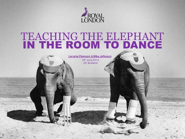 TEACHING THE ELEPHANT IN THE ROOM TO DANCE 19th June 2014 UX Scotland Lorraine Paterson & Mike Jefferson