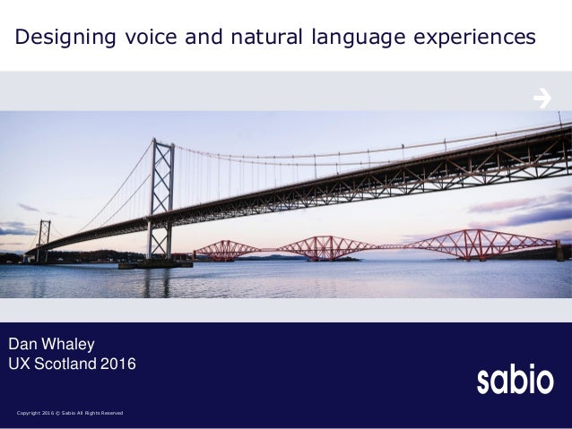 Copyright 2016 © Sabio All Rights Reserved Designing voice and natural language experiences Dan Whaley UX Scotland 2016