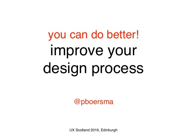 you can do better! improve your design process @pboersma UX Scotland 2016, Edinburgh