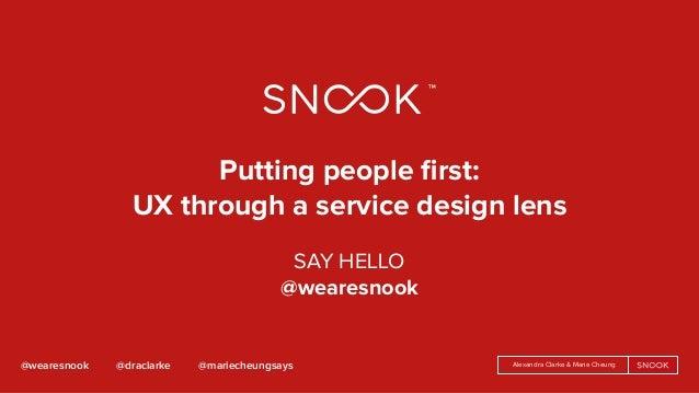 Alexandra Clarke & Marie Cheung@wearesnook @draclarke @mariecheungsays Putting people first:  UX through a service design ...
