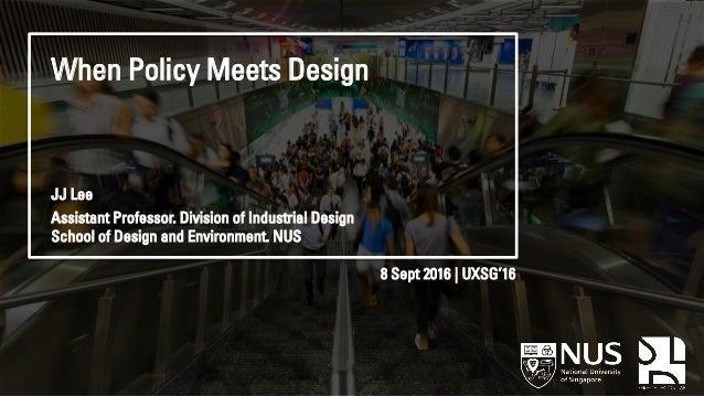 When Policy Meets Design 8 Sept 2016 | UXSG'16 JJ Lee Assistant Professor. Division of Industrial Design School of Design ...