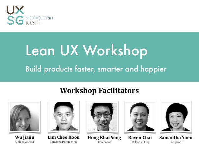 Lean UX Workshop Build products faster, smarter and happier Raven	   Chai	    UX	   Consulting Workshop	   Facilitators Li...