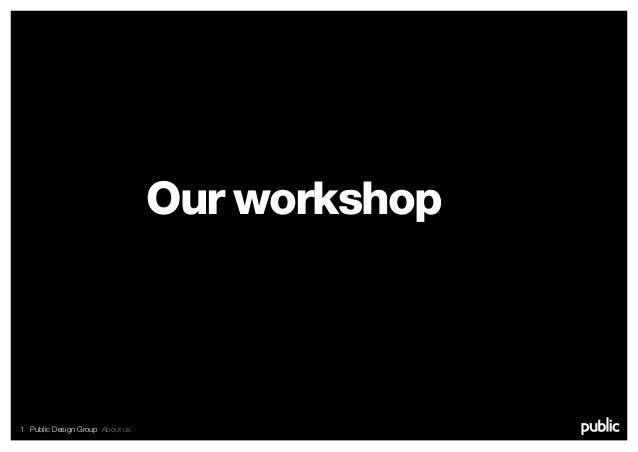 1 Public Design Group About us Our workshop