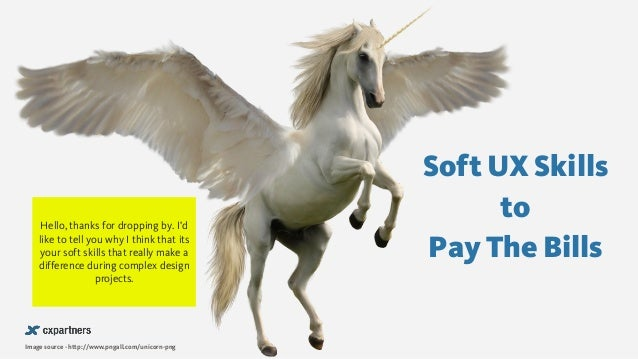 Soft UX Skills to Pay The Bills Image source - http://www.pngall.com/unicorn-png Hello, thanks for dropping by. I'd like t...