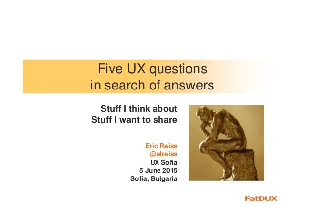 Five UX questions in search of answers Eric Reiss @elreiss UX Sofia 5 June 2015 Sofia, Bulgaria Stuff I think about Stuff ...