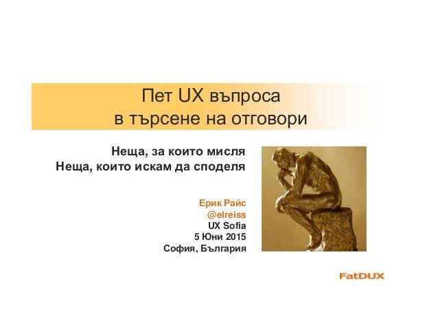 Пет UX въпроса в търсене на отговори Ерик Райс @elreiss UX Sofia 5 Юни 2015 София, България Неща, за които мисля Неща, кои...