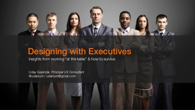"""Designing with Executives Insights from working """"at the table"""" & how to survive Uday Gajendar, Principal UX Consultant @ud..."""