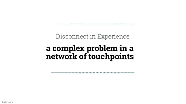 @cathycracks a complex problem in a network of touchpoints Disconnect in Experience