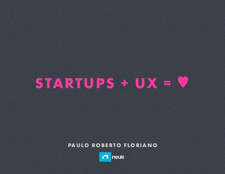 STA RTUPS + UX = ♥   PA U LO R O B E RT O F LO R I A N O