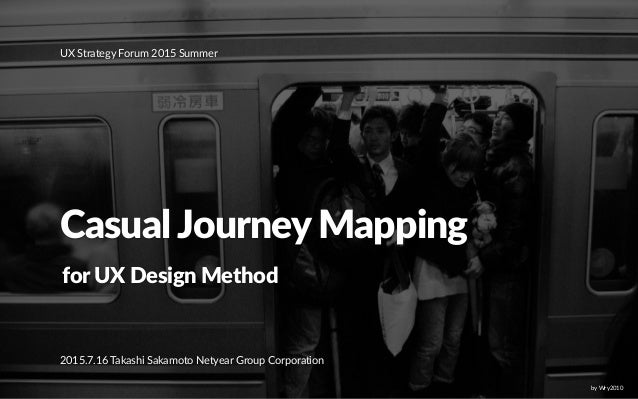 Casual Journey Mapping UX Strategy Forum 2015 Summer for UX Design Method 2015.7.16 Takashi Sakamoto Netyear Group Corpora...