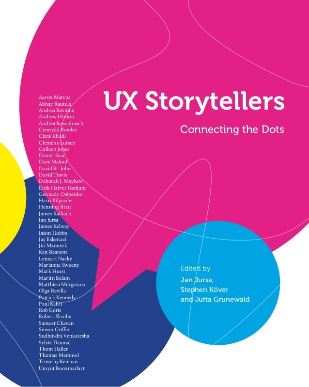 UX Storytellers Connecting the Dots Aaron Marcus Abhay Rautela Andrea Resmini Andrew Hinton Andrea Rosenbusch Cennydd Bowl...