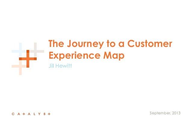 The Journey to a Customer Experience Map Jill Hewitt September, 2013