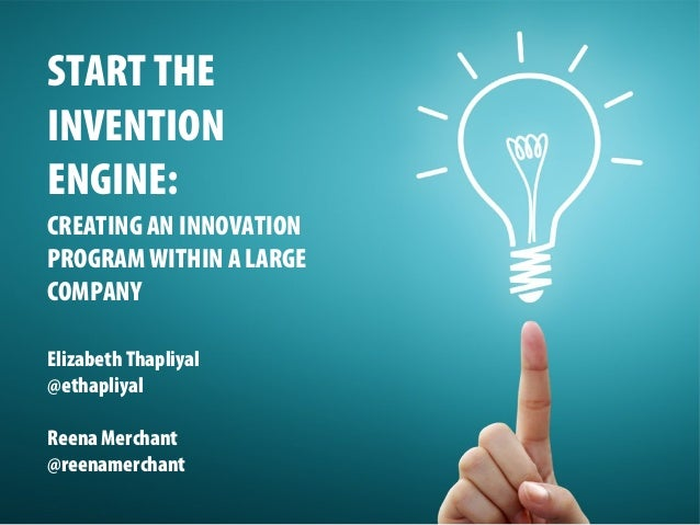 START THE INVENTION ENGINE: CREATING AN INNOVATION PROGRAM WITHIN A LARGE COMPANY Elizabeth Thapliyal @ethapliyal Reena Me...