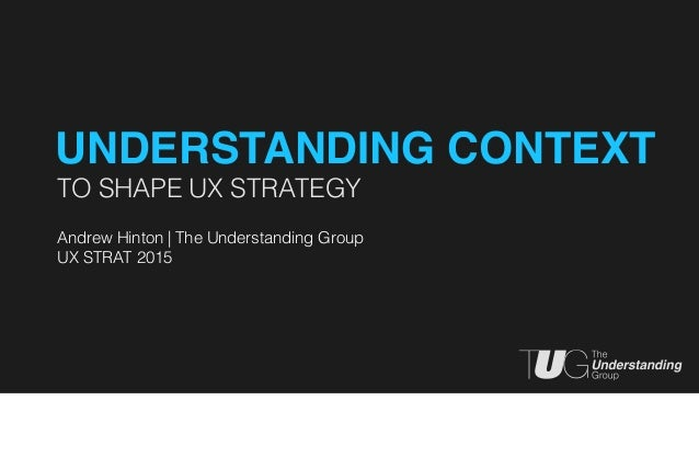 TO SHAPE UX STRATEGY Andrew Hinton | The Understanding Group UX STRAT 2015 UNDERSTANDING CONTEXT