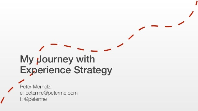 My Journey with Experience Strategy Peter Merholz e: peterme@peterme.com t: @peterme