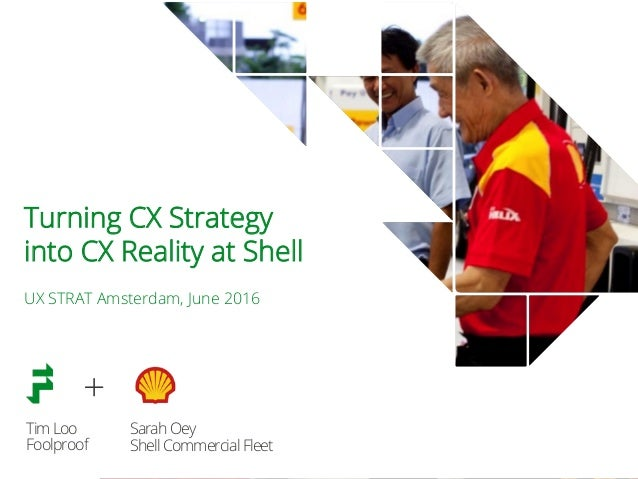 TimLoo Foolproof Turning CX Strategy into CX Reality at Shell UX STRAT Amsterdam, June 2016 SarahOey ShellCommercialFleet +