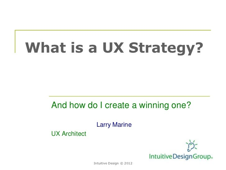 What is a UX Strategy?   And how do I create a winning one?                   Larry Marine   UX Architect                 ...