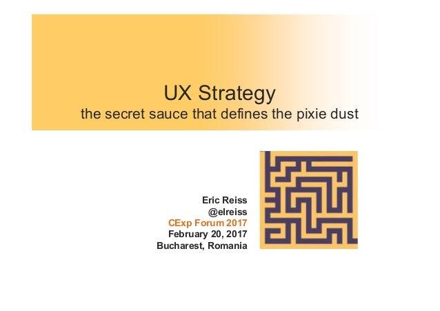 UX Strategy the secret sauce that defines the pixie dust Eric Reiss @elreiss CExp Forum 2017 February 20, 2017 Bucharest, ...