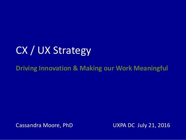 CX / UX Strategy Driving Innovation & Making our Work Meaningful Cassandra Moore, PhD UXPA DC July 21, 2016