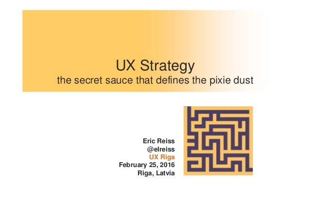 UX Strategy the secret sauce that defines the pixie dust Eric Reiss @elreiss UX Riga February 25, 2016 Riga, Latvia