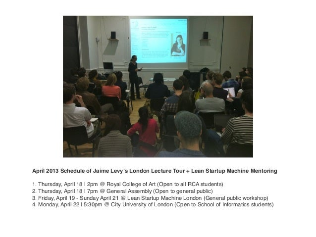 April 2013 Schedule of Jaime Levy's London Lecture Tour + Lean Startup Machine Mentoring1. Thursday, April 18 | 2pm @ Roya...