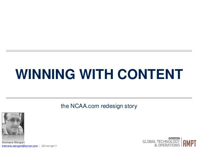 WINNING WITH CONTENT the NCAA.com redesign story Klemens Wengert klemens.wengert@turner.com | @kwengert1