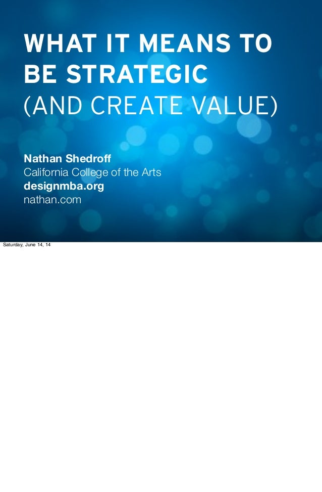 WHAT IT MEANS TO BE STRATEGIC (AND CREATE VALUE) Nathan Shedroff California College of the Arts designmba.org nathan.com Sa...