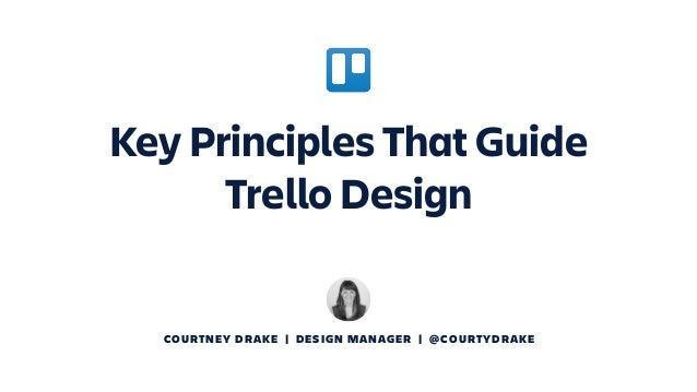 COURTNEY DRAKE | DESIGN MANAGER | @COURTYDRAKE Key Principles That Guide Trello Design