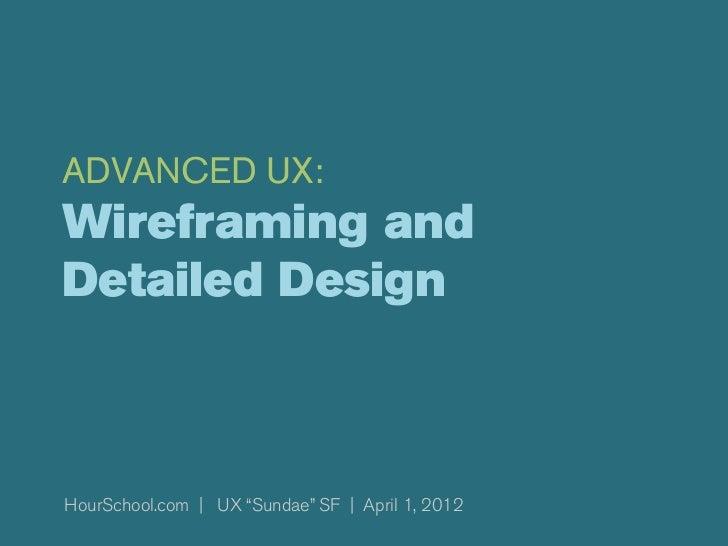 "ADVANCED UX:Wireframing andDetailed DesignHourSchool.com | UX ""Sundae"" SF | April 1, 2012"