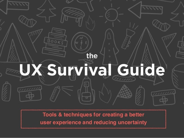 the UX Survival Guide Tools & techniques for creating a better user experience and reducing uncertainty