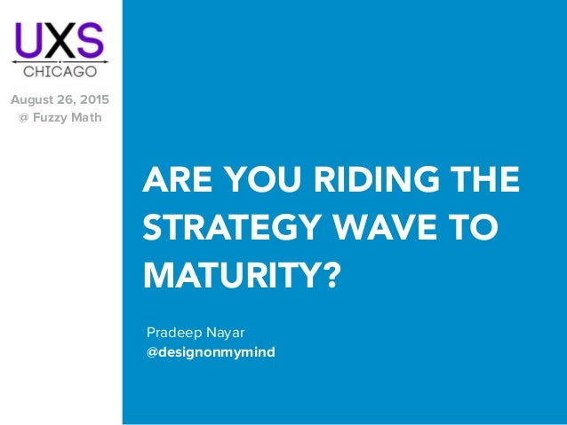 ARE YOU RIDING THE STRATEGY WAVE TO MATURITY? Pradeep Nayar @designonmymind August 26, 2015 @ Fuzzy Math