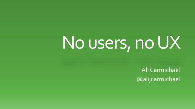No users, no UX  Ali Carmichael  @alijcarmichael