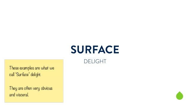 SURFACE  DELIGHT  These examples are what we  call 'Surface' delight.  They are often very obvious  and visceral.