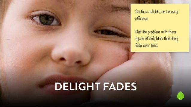 Surface delight can be very  effective.  But the problem with these  types of delight is that they  fade over time.  DELIG...