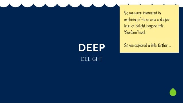 DEEP  DELIGHT  So we were interested in  exploring if there was a deeper  level of delight, beyond this  'Surface' level. ...