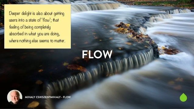 FLOW  Deeper delight is also about getting  users into a state of 'flow'; that  feeling of being completely  absorbed in w...