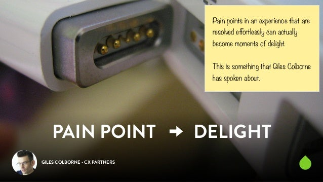 PAIN POINT DELIGHT  GILES COLBORNE - CX PARTNERS  Pain points in an experience that are  resolved effortlessly can actuall...