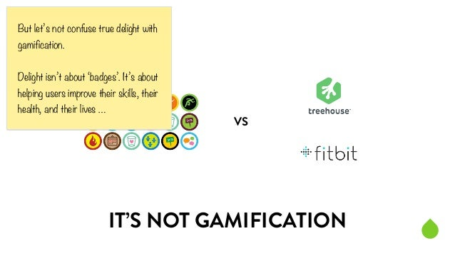 VS  But let's not confuse true delight with  gamification.  !  Delight isn't about 'badges'. It's about  helping users imp...