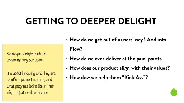 GETTING TO DEEPER DELIGHT  • How do we get out of a users' way? And into  Flow?  • How de we over-deliver at the pain-poin...