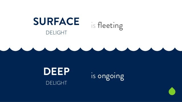 SURFACE  DELIGHT  DEEP  DELIGHT  is fleeting  is ongoing