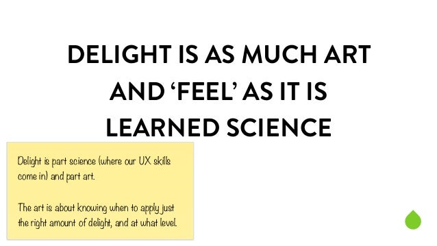 DELIGHT IS AS MUCH ART  AND 'FEEL' AS IT IS  LEARNED SCIENCE  Delight is part science (where our UX skills  come in) and p...