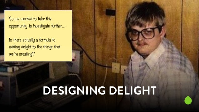 So we wanted to take this  opportunity to investigate further…  !  Is there actually a formula to  adding delight to the t...