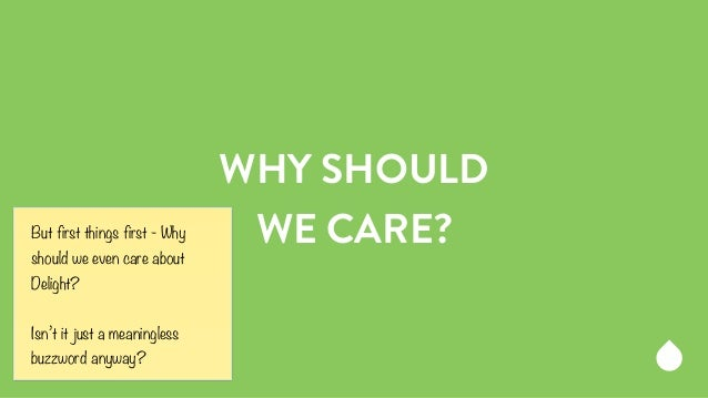 WHY SHOULD  But first things first - Why WE CARE?  should we even care about  Delight?  !  Isn't it just a meaningless  bu...
