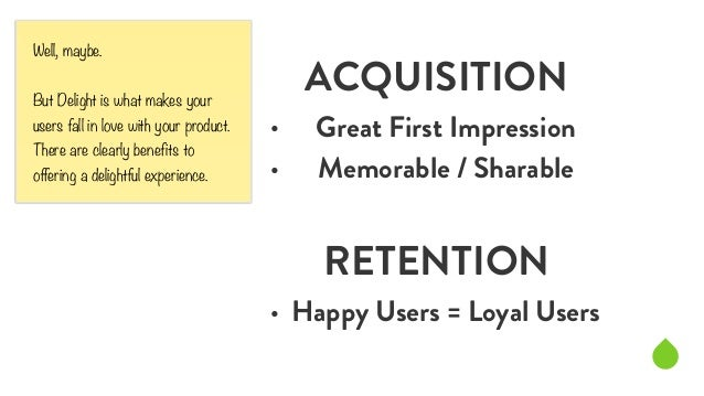 ACQUISITION  • Great First Impression  • Memorable / Sharable  !  RETENTION  • Happy Users = Loyal Users  Well, maybe.  ! ...