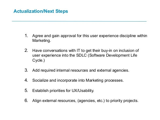 Actualization/Next Steps 1. Agree and gain approval for this user experience discipline within Marketing. 2. Have conversa...