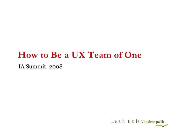 How to Be a UX Team of One <ul><li>IA Summit, 2008 </li></ul>