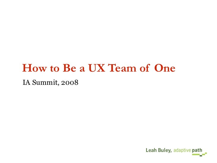 How to Be a UX Team of One IA Summit, 2008                         Leah Buley,