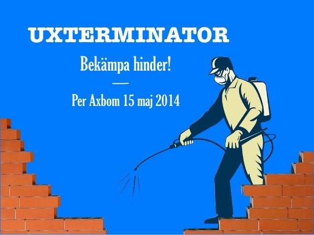 UXTERMINATOR Bekämpa hinder! Per Axbom 15 maj 2014 —