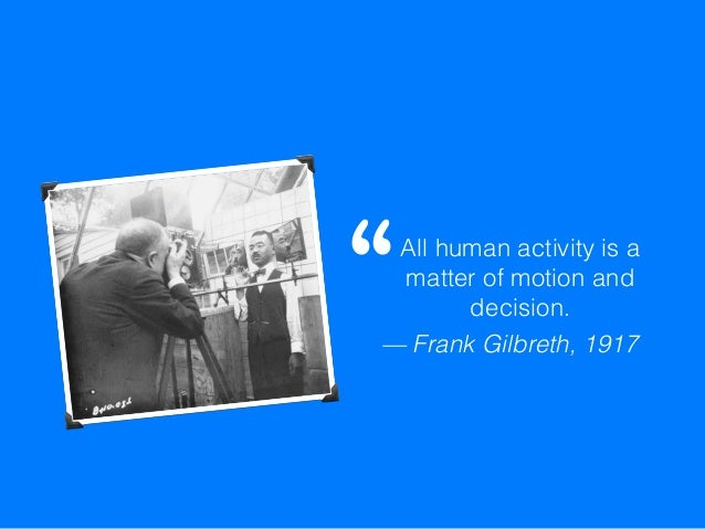 """All human activity is a matter of motion and decision. """" — Frank Gilbreth, 1917"""