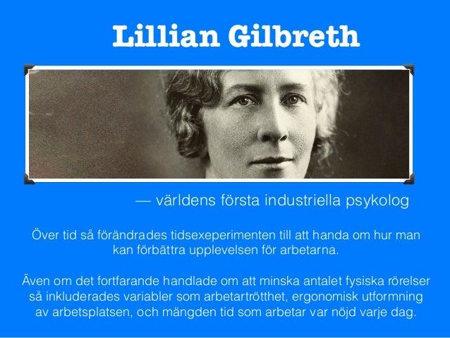 Lillian Gilbreth — världens första industriella psykolog Över tid så förändrades tidsexeperimenten till att handa om hur m...